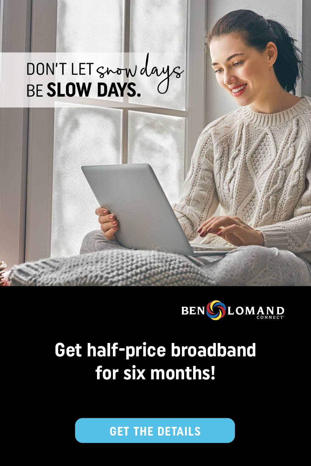 Don't let snow days be slow days. Ben Lomand Connect. Get half-price broadband for six months! Get the details.