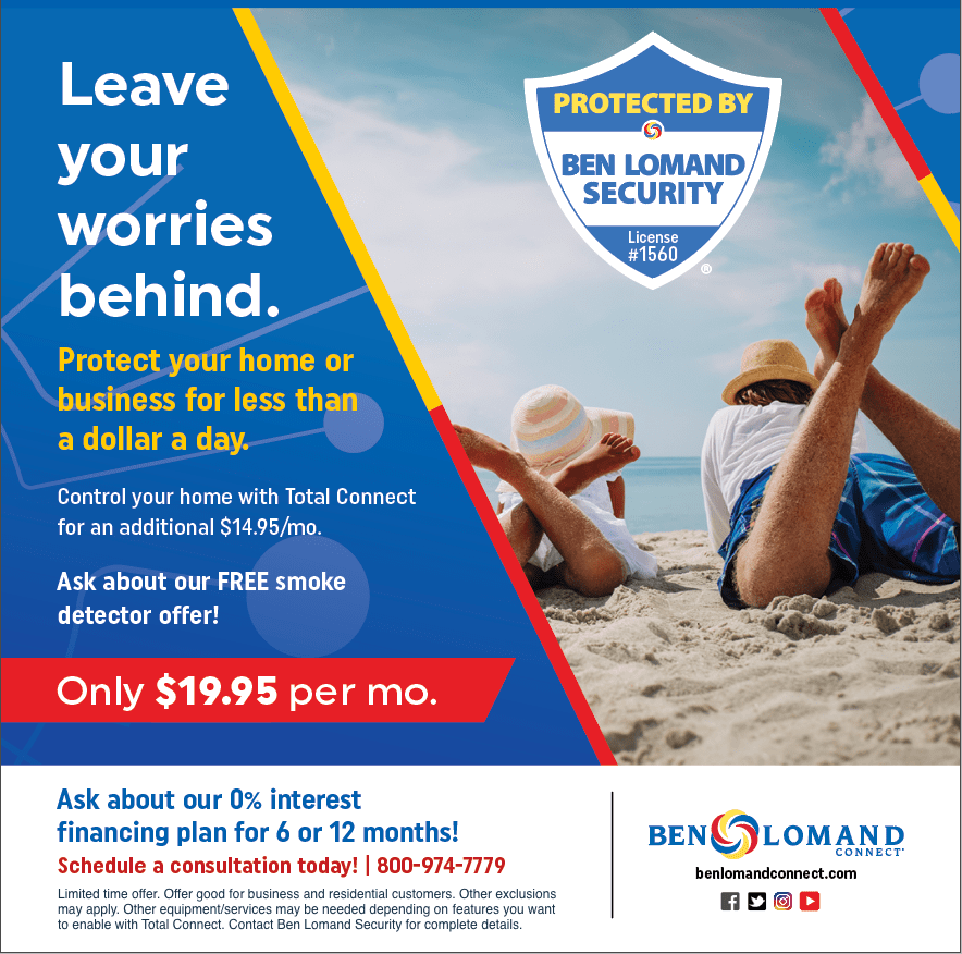 Leave your worries behind. Protect your home or business for less than a dollar a day. Control your home with Total Connect for an additional $14.95 per month. Ask about our FREE smoke detector offer! Only $19.95 per month. Ask about our 0% interest financing plan for 6 or 12 months. Schedule a consultation today! 800-974-7779. Ben Lomand Connect. BenLomandConnect.com. Security badge sticker reads: Protected by Ben Lomand Security, License number 1560. Limited time offer. Offer good for business and residential customers. Other exclusions may apply. Other equipment/services may be needed depending on features you want to enable with Total Connect. Contact Ben Lomand Security for complete details.