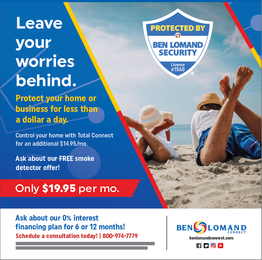 Leave your worries behind. Protect your home or business for less than a dollar a day. Control your home with Total Connect for an additional $14.95 per month. Ask about our FREE smoke detector offer! Only $19.95 per month. Ask about our 0% interest financing plan for 6 or 12 months. Schedule a consultation today! 800-974-7779. Ben Lomand Connect. BenLomandConnect.com. Security badge sticker reads: Protected by Ben Lomand Security, License number 1560.