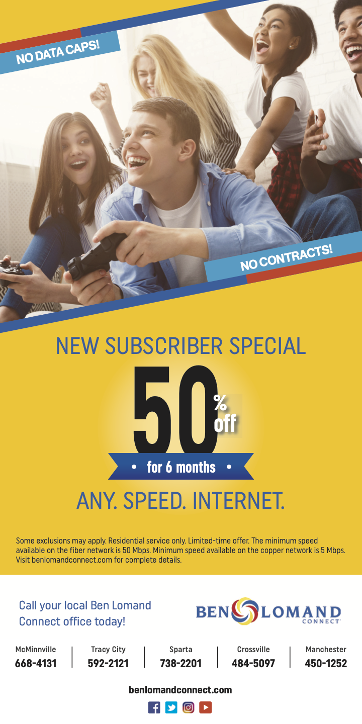 No data caps! No contracts! NEW SUBSCRIBER SPECIAL 50 percent off for 6 months ANY. SPEED. INTERNET. Some exclusions may apply. Residential service only. Limited-time offer. The minimum speed available on the fiber network is 50 Mbps. Minimum speed available on the copper network is 5 Mbps. Visit benlomandconnect.com for complete details. Call your local Ben Lomand Connect office today! Ben Lomand Connect. McMinnville: 668-4131. Tracy City: 592-2121. Sparta: 738-2201. Crossville: 484-5097. Manchester: 450-1252. Benlomandconnect.com.