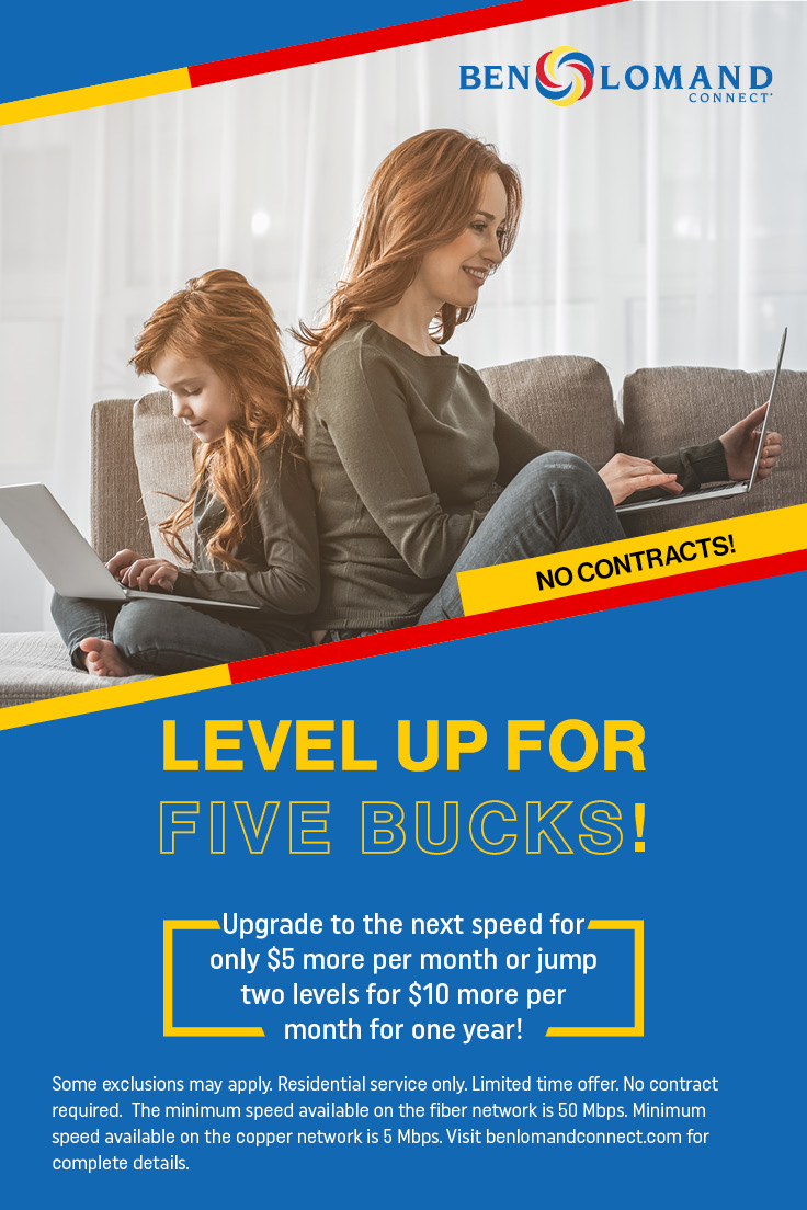 Ben Lomand Connect. No contracts! Level up for five bucks! - Upgrade to the next speed for only $5 more per month or jump two levels for $10 more per month for one year! Some exclusions may apply. Residential service only. Limited time offer. No contract required. The minimum speed available on the fiber network is 50 Mbps. Minimum speed available on the copper network is 5 Mbps. Visit benlomandconnect.com for complete details.